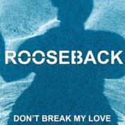 ROOSEBACK Don't break my love